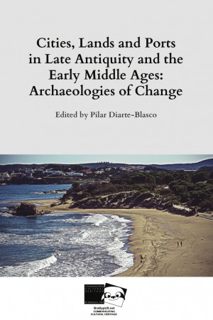 Cities, Lands and Ports in Late Antiquity and the Early Middle Ages: Archaeologies of Change